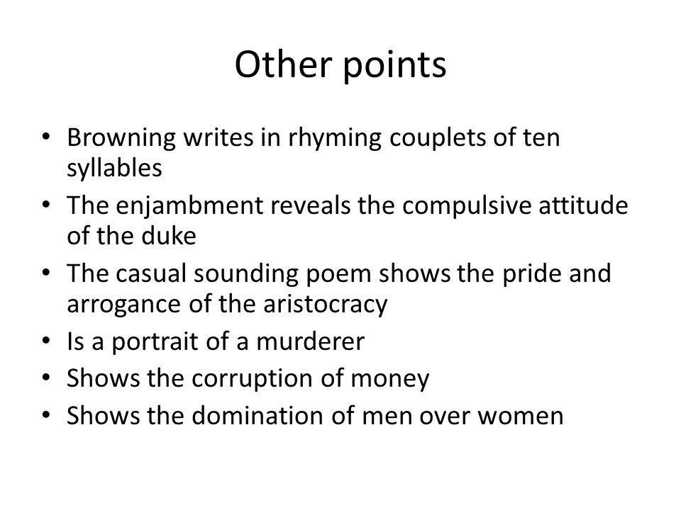 Other points Browning writes in rhyming couplets of ten syllables The enjambment reveals the compulsive attitude of the duke The casual sounding poem shows the pride and arrogance of the aristocracy Is a portrait of a murderer Shows the corruption of money Shows the domination of men over women