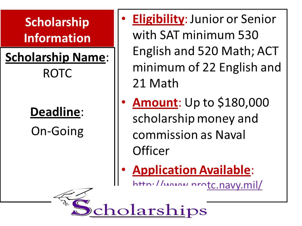 Scholarship Information Eligibility: Junior or Senior with SAT minimum 530 English and 520 Math; ACT minimum of 22 English and 21 Math Amount: Up to $180,000 scholarship money and commission as Naval Officer Application Available: http://www.nrotc.navy.mil/ http://www.nrotc.navy.mil/ Scholarship Name: ROTC Deadline: On-Going