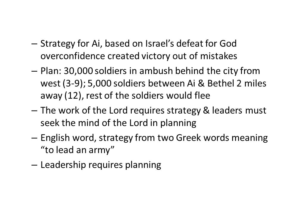 – Strategy for Ai, based on Israel's defeat for God overconfidence created victory out of mistakes – Plan: 30,000 soldiers in ambush behind the city from west (3-9); 5,000 soldiers between Ai & Bethel 2 miles away (12), rest of the soldiers would flee – The work of the Lord requires strategy & leaders must seek the mind of the Lord in planning – English word, strategy from two Greek words meaning to lead an army – Leadership requires planning