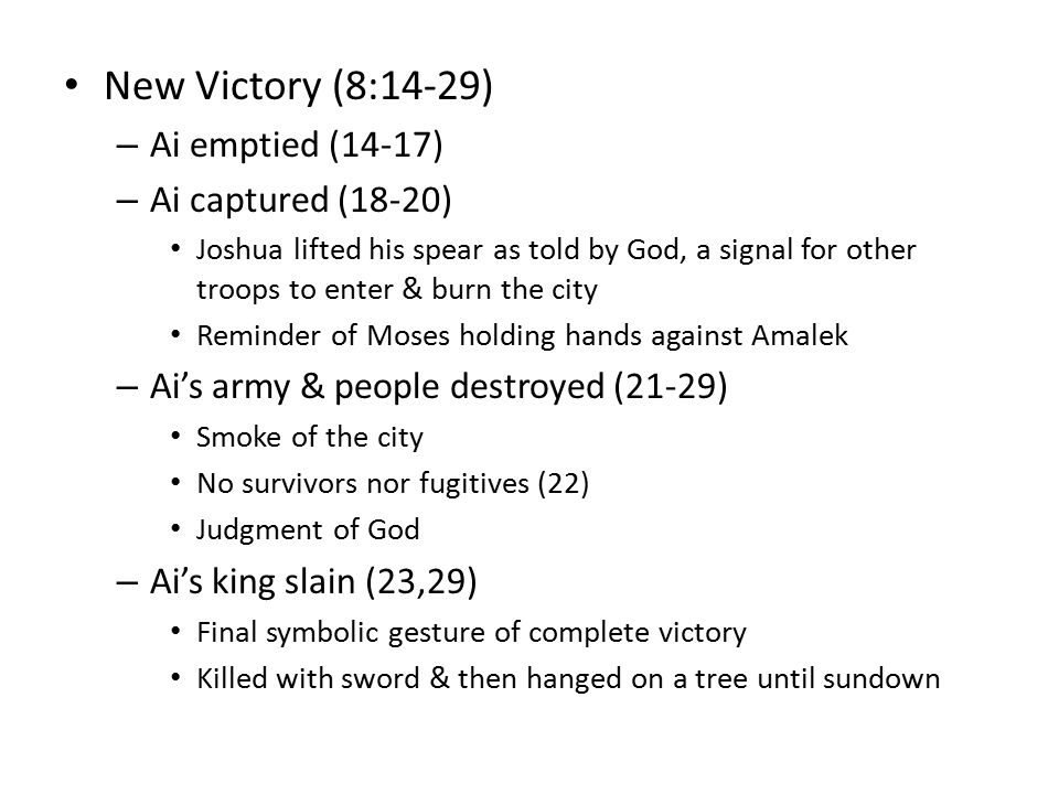 New Victory (8:14-29) – Ai emptied (14-17) – Ai captured (18-20) Joshua lifted his spear as told by God, a signal for other troops to enter & burn the city Reminder of Moses holding hands against Amalek – Ai's army & people destroyed (21-29) Smoke of the city No survivors nor fugitives (22) Judgment of God – Ai's king slain (23,29) Final symbolic gesture of complete victory Killed with sword & then hanged on a tree until sundown