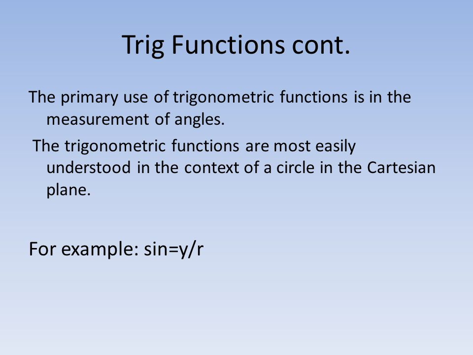 Trig Functions cont. The primary use of trigonometric functions is in the measurement of angles.