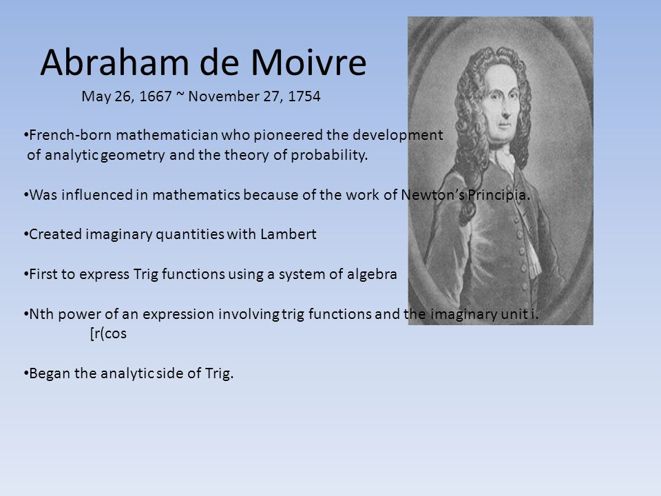 Abraham de Moivre May 26, 1667 ~ November 27, 1754 French-born mathematician who pioneered the development of analytic geometry and the theory of prob