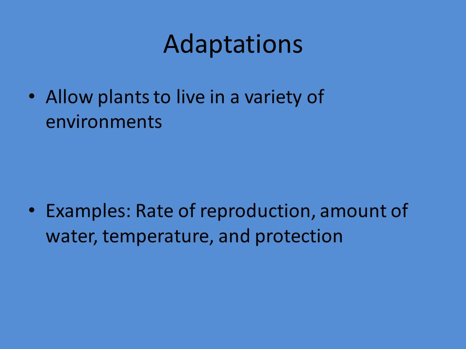 Adaptations Allow plants to live in a variety of environments Examples: Rate of reproduction, amount of water, temperature, and protection