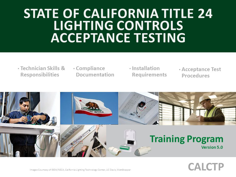 Training Program Version 5.0 STATE OF CALIFORNIA TITLE 24 LIGHTING CONTROLS ACCEPTANCE TESTING CALCTP Images Courtesy of IBEW/NECA, California Lightin