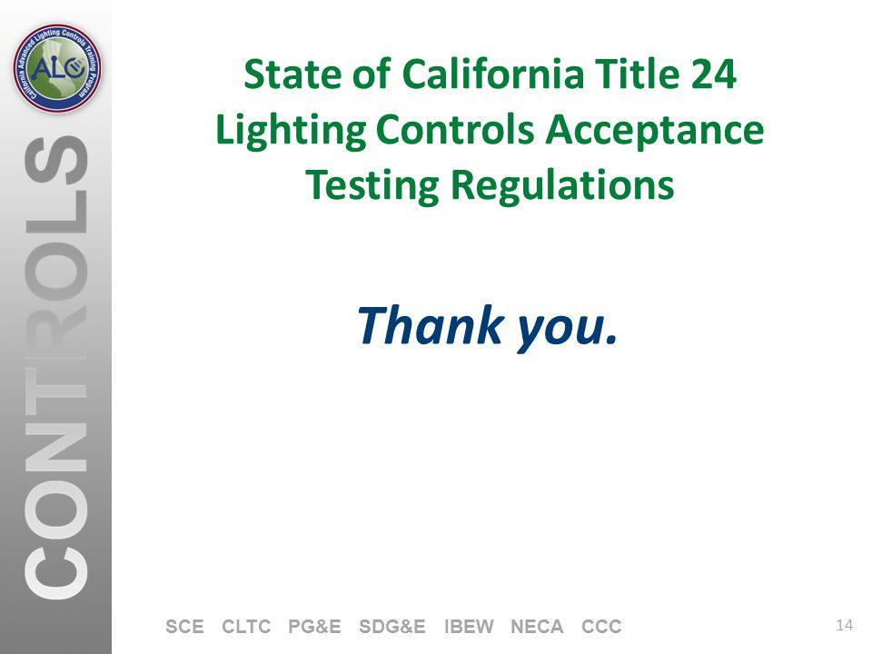 14 SCE CLTC PG&E SDG&E IBEW NECA CCC State of California Title 24 Lighting Controls Acceptance Testing Regulations Thank you.