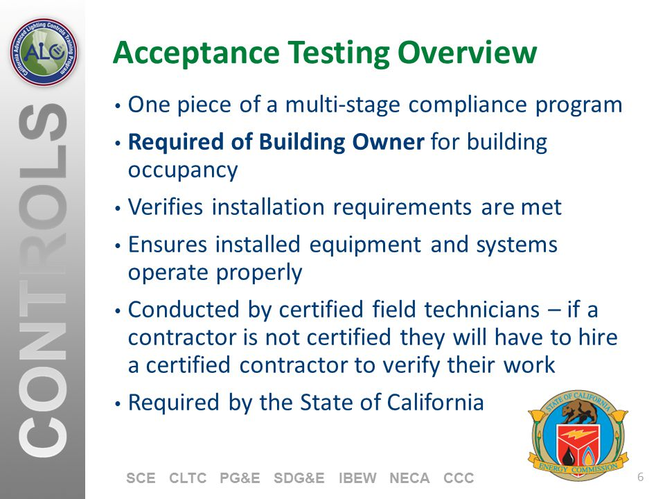 6 SCE CLTC PG&E SDG&E IBEW NECA CCC Acceptance Testing Overview One piece of a multi-stage compliance program Required of Building Owner for building