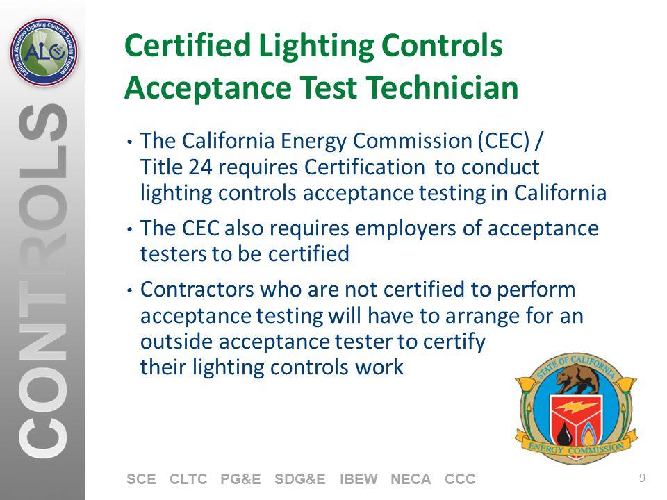 9 SCE CLTC PG&E SDG&E IBEW NECA CCC Certified Lighting Controls Acceptance Test Technician The California Energy Commission (CEC) / Title 24 requires