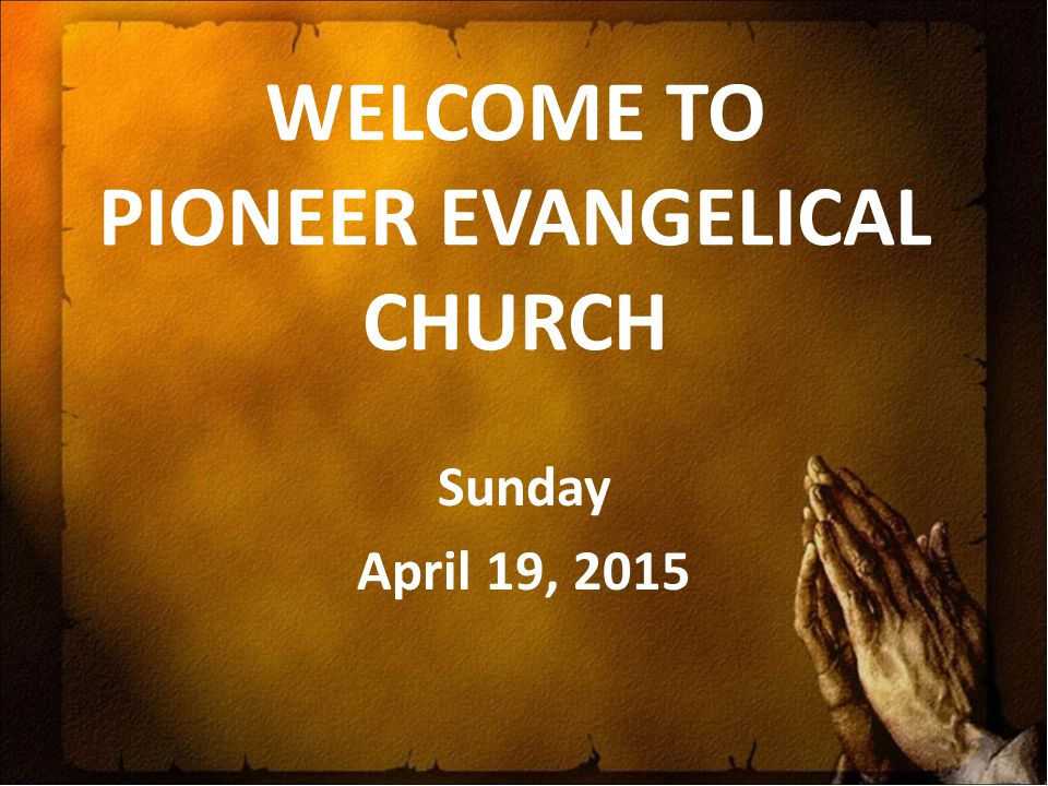 WELCOME TO PIONEER EVANGELICAL CHURCH Sunday April 19, 2015
