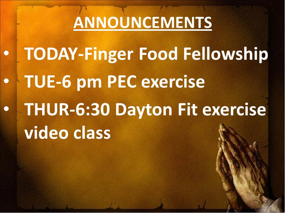 ANNOUNCEMENTS TODAY-Finger Food Fellowship TUE-6 pm PEC exercise THUR-6:30 Dayton Fit exercise video class
