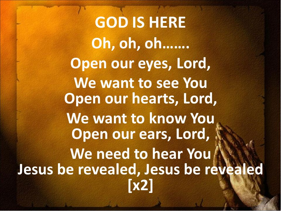 GOD IS HERE Oh, oh, oh……. Open our eyes, Lord, We want to see You Open our hearts, Lord, We want to know You Open our ears, Lord, We need to hear You