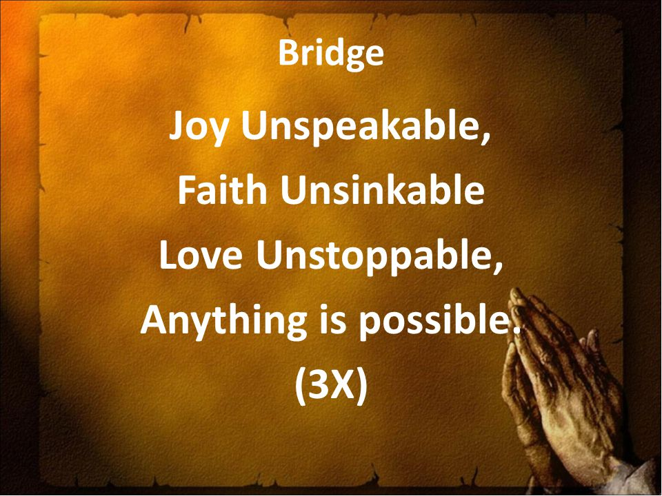Bridge Joy Unspeakable, Faith Unsinkable Love Unstoppable, Anything is possible. (3X)