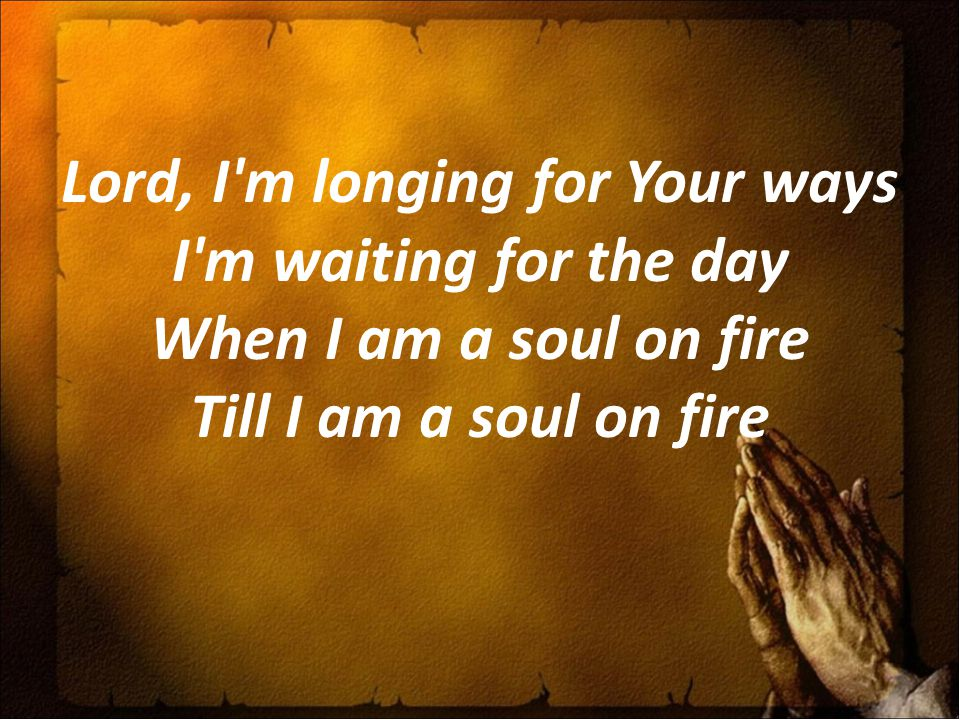 Lord, I'm longing for Your ways I'm waiting for the day When I am a soul on fire Till I am a soul on fire