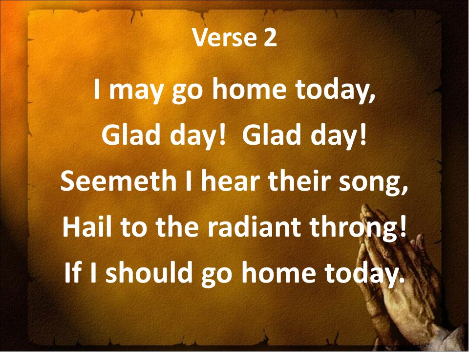 Verse 2 I may go home today, Glad day! Seemeth I hear their song, Hail to the radiant throng! If I should go home today.