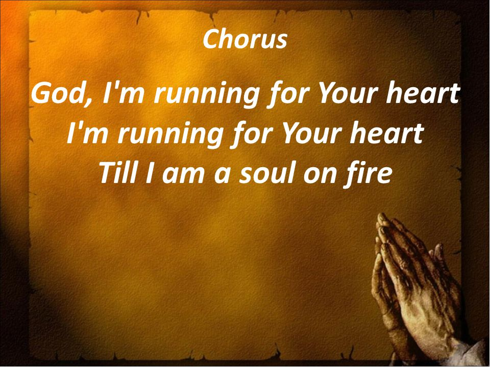 Chorus God, I'm running for Your heart I'm running for Your heart Till I am a soul on fire