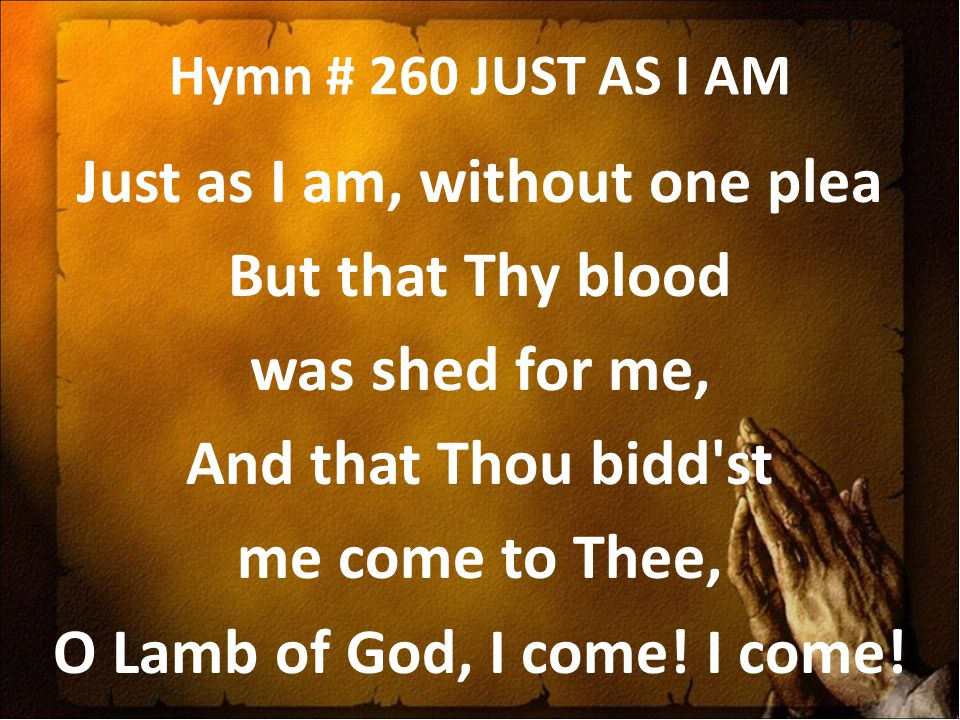 Hymn # 260 JUST AS I AM Just as I am, without one plea But that Thy blood was shed for me, And that Thou bidd'st me come to Thee, O Lamb of God, I com