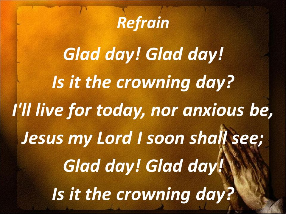 Refrain Glad day! Is it the crowning day? I'll live for today, nor anxious be, Jesus my Lord I soon shall see; Glad day! Is it the crowning day?