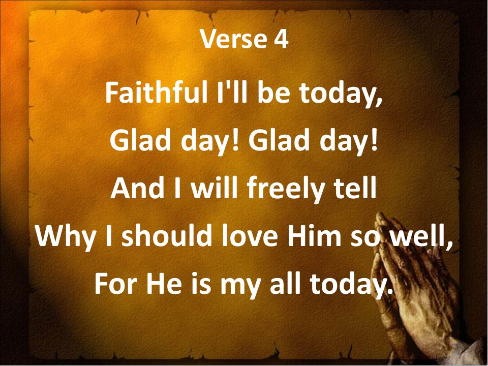 Verse 4 Faithful I'll be today, Glad day! And I will freely tell Why I should love Him so well, For He is my all today.