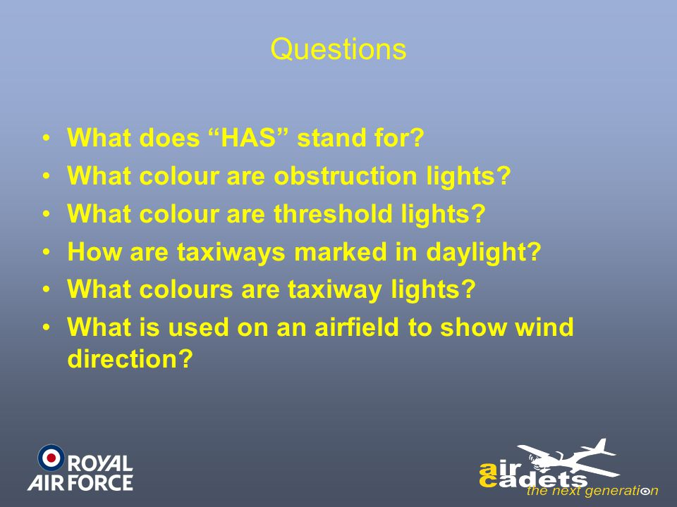 """Questions What does """"HAS"""" stand for? What colour are obstruction lights? What colour are threshold lights? How are taxiways marked in daylight? What c"""
