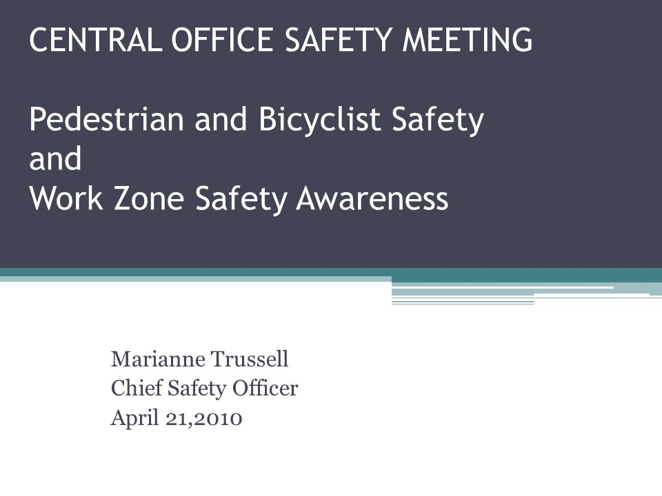 CENTRAL OFFICE SAFETY MEETING Pedestrian and Bicyclist Safety and Work Zone Safety Awareness Marianne Trussell Chief Safety Officer April 21,2010