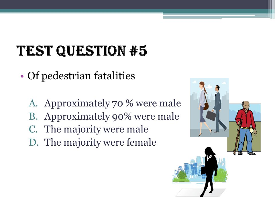 Test Question #5 Of pedestrian fatalities A.Approximately 70 % were male B.Approximately 90% were male C.The majority were male D.The majority were female