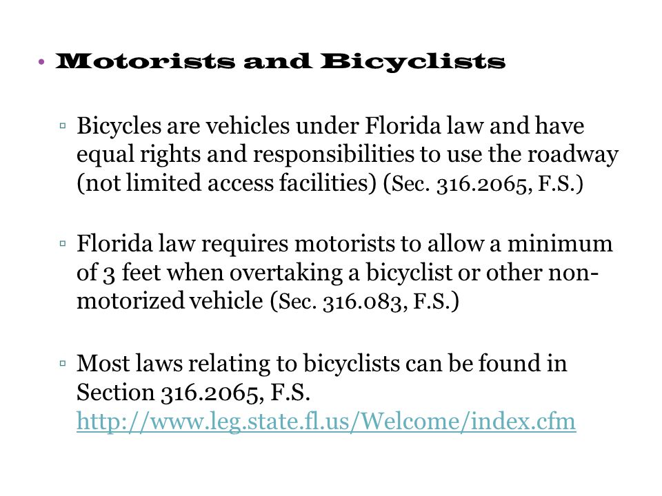 Motorists and Bicyclists ▫Bicycles are vehicles under Florida law and have equal rights and responsibilities to use the roadway (not limited access facilities) ( Sec.