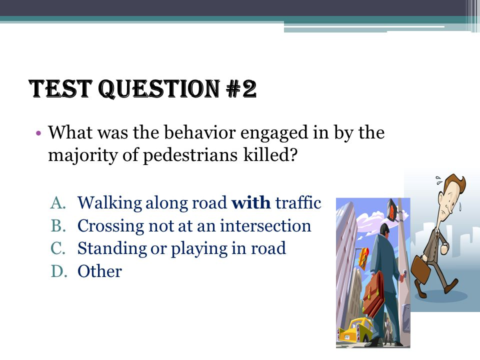 Test Question #2 What was the behavior engaged in by the majority of pedestrians killed.