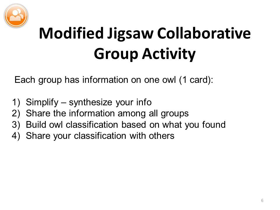 Modified Jigsaw Collaborative Group Activity 6 Each group has information on one owl (1 card): 1)Simplify – synthesize your info 2)Share the information among all groups 3)Build owl classification based on what you found 4)Share your classification with others