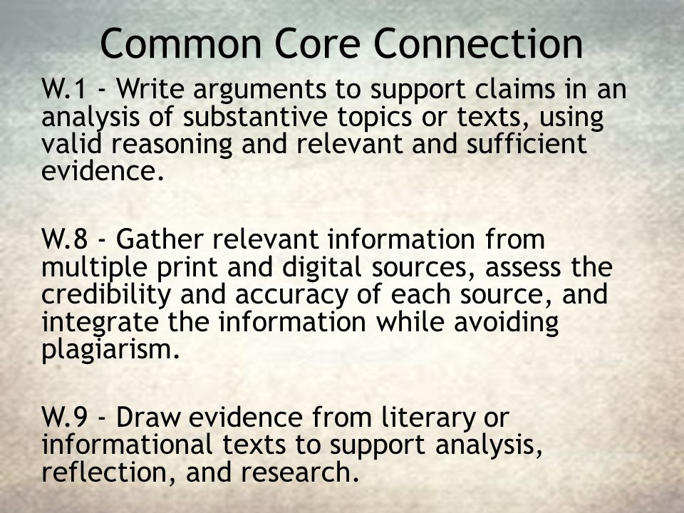 Common Core Connection W.1 - Write arguments to support claims in an analysis of substantive topics or texts, using valid reasoning and relevant and s