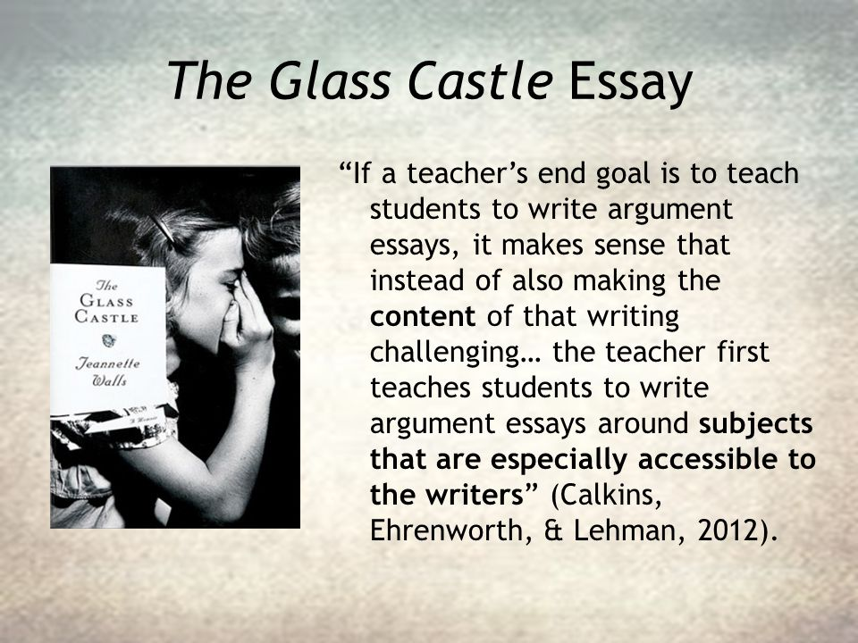 "The Glass Castle Essay ""If a teacher's end goal is to teach students to write argument essays, it makes sense that instead of also making the content"