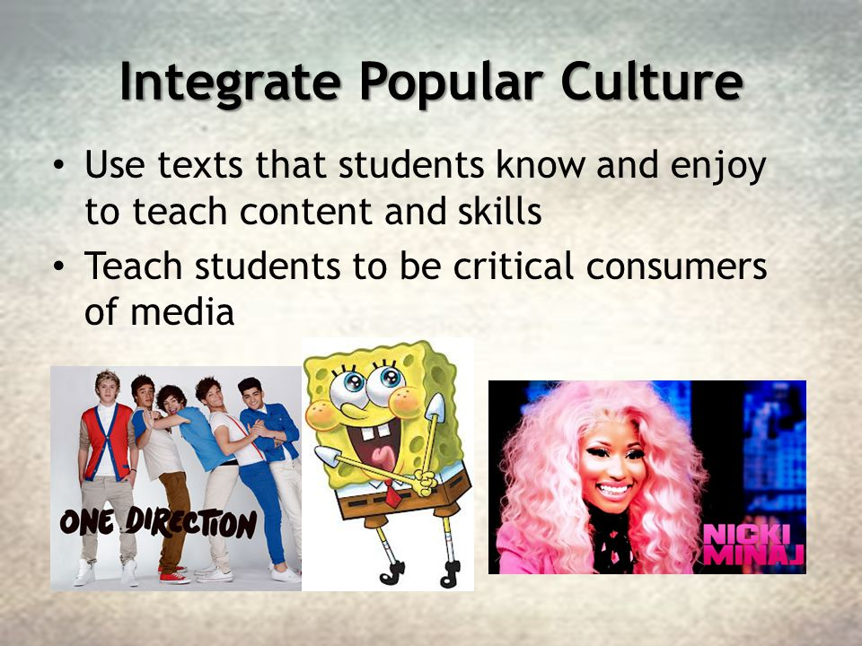 Integrate Popular Culture Use texts that students know and enjoy to teach content and skills Teach students to be critical consumers of media