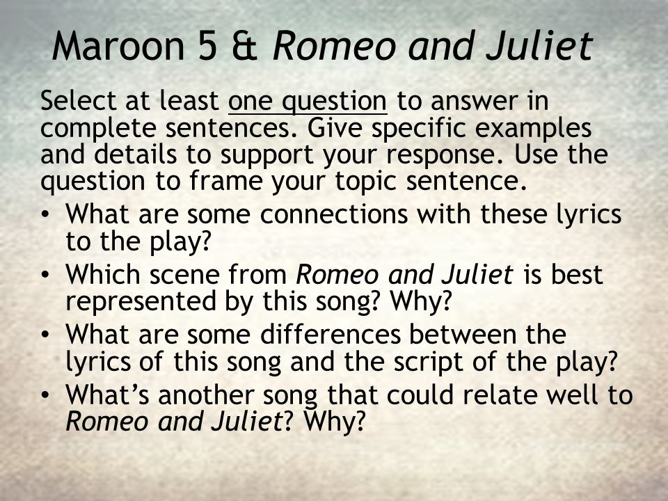 Maroon 5 & Romeo and Juliet Select at least one question to answer in complete sentences. Give specific examples and details to support your response.