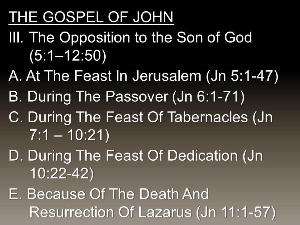 THE GOSPEL OF JOHN III. The Opposition to the Son of God (5:1–12:50) A. At The Feast In Jerusalem (Jn 5:1-47) B.During The Passover (Jn 6:1-71) C. Dur