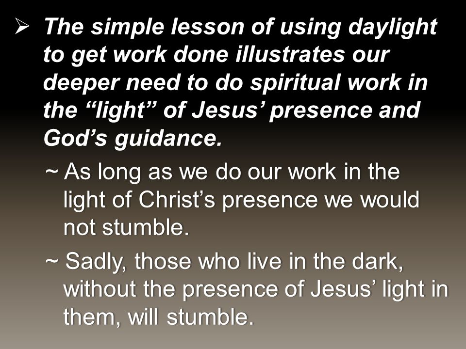  The simple lesson of using daylight to get work done illustrates our deeper need to do spiritual work in the light of Jesus' presence and God's guidance.