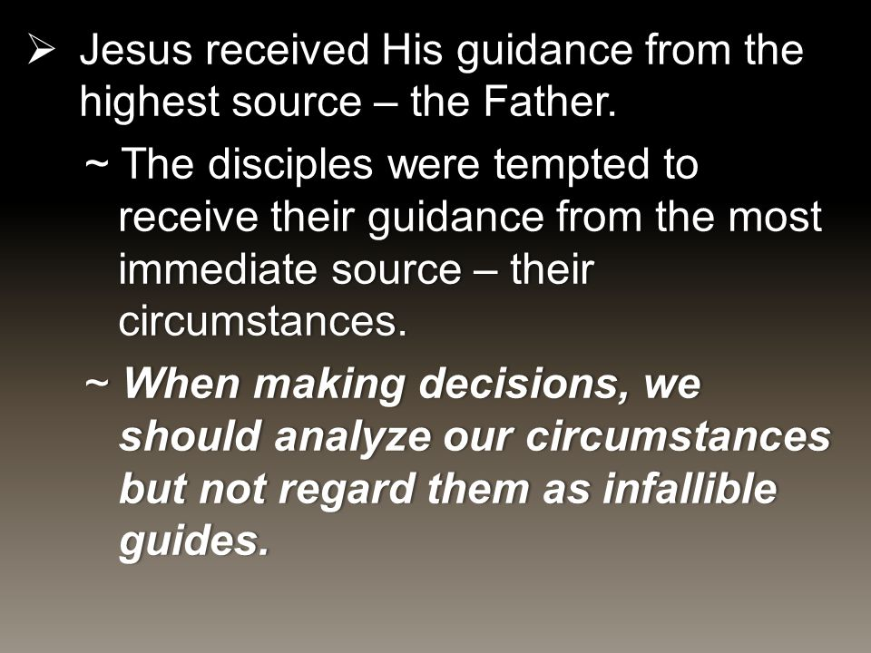  Jesus received His guidance from the highest source – the Father. ~ The disciples were tempted to receive their guidance from the most immediate sou