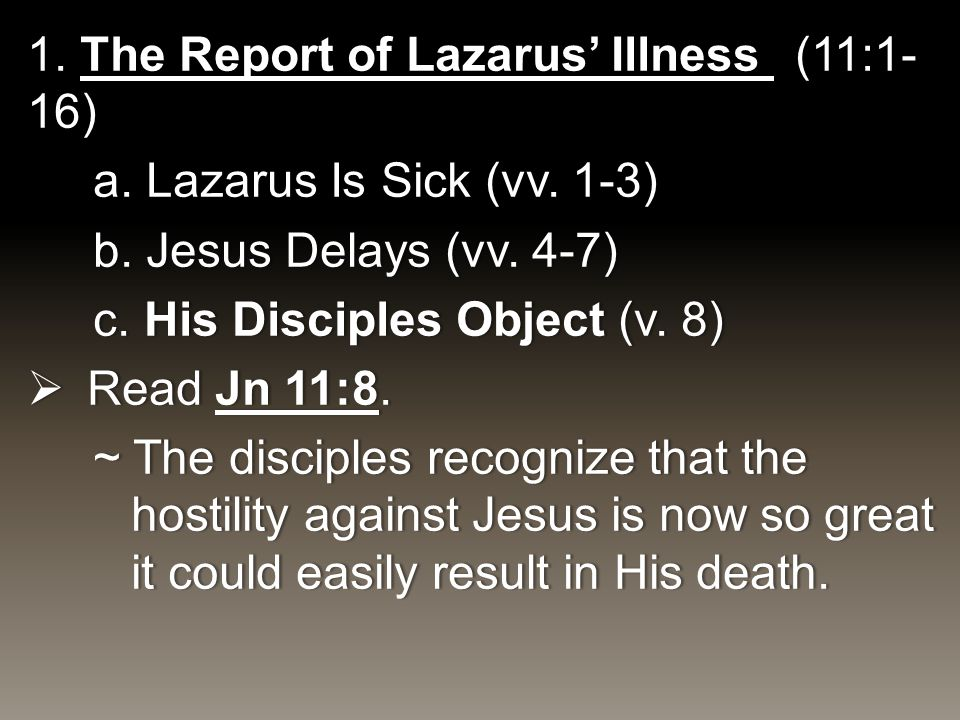 1. The Report of Lazarus' Illness (11:1- 16) a. Lazarus Is Sick (vv. 1-3)a. Lazarus Is Sick (vv. 1-3) b. Jesus Delays (vv. 4-7)b. Jesus Delays (vv. 4-