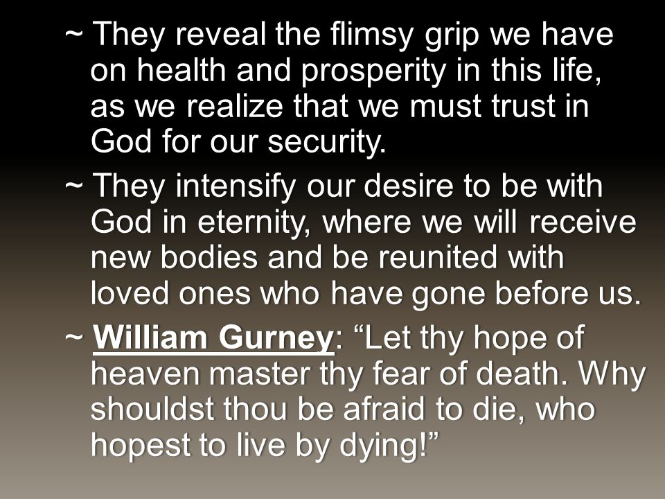 ~ They reveal the flimsy grip we have on health and prosperity in this life, as we realize that we must trust in God for our security. ~ They intensif