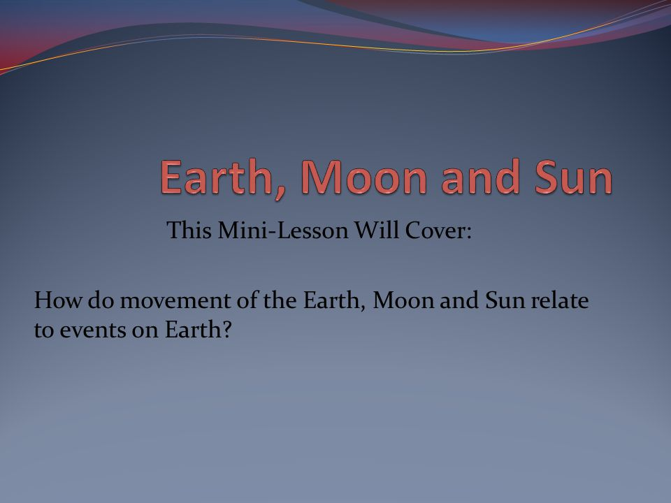 This Mini-Lesson Will Cover: How do movement of the Earth, Moon and Sun relate to events on Earth