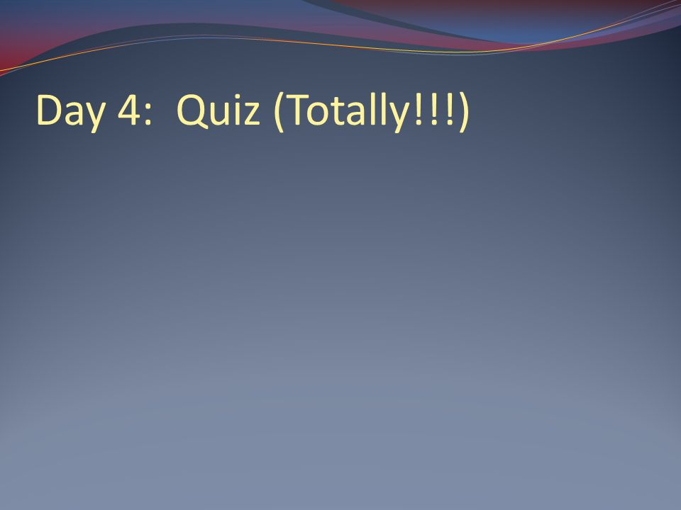 Day 4: Quiz (Totally!!!)
