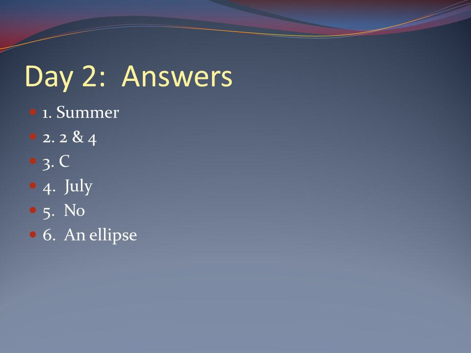 Day 2: Answers 1. Summer 2. 2 & 4 3. C 4. July 5. No 6. An ellipse