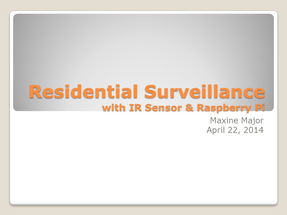 Residential Surveillance with IR Sensor & Raspberry Pi Maxine Major April 22, 2014