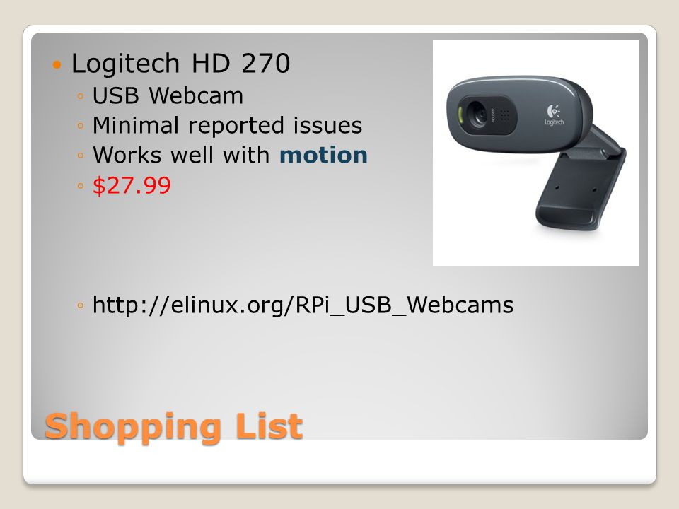 Shopping List Logitech HD 270 ◦USB Webcam ◦Minimal reported issues ◦Works well with motion ◦$27.99 ◦http://elinux.org/RPi_USB_Webcams
