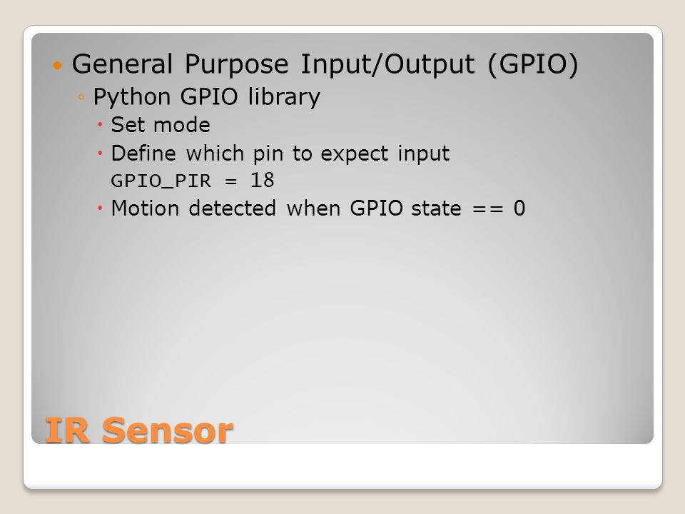 IR Sensor General Purpose Input/Output (GPIO) ◦Python GPIO library  Set mode  Define which pin to expect input GPIO_PIR = 18  Motion detected when GPIO state == 0