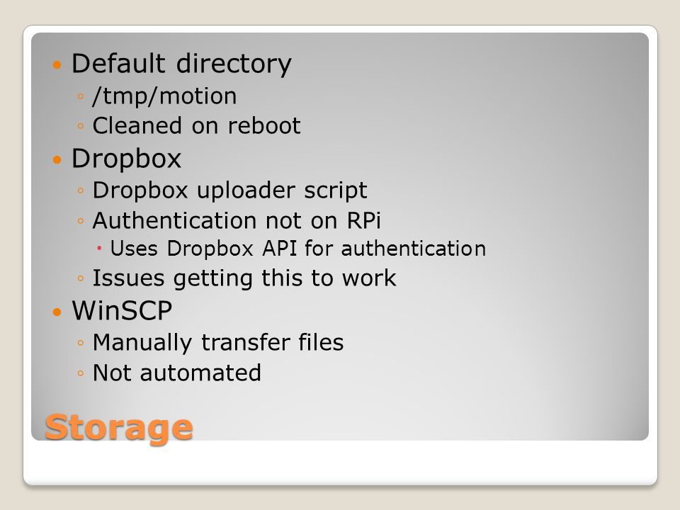 Storage Default directory ◦/tmp/motion ◦Cleaned on reboot Dropbox ◦Dropbox uploader script ◦Authentication not on RPi  Uses Dropbox API for authentication ◦Issues getting this to work WinSCP ◦Manually transfer files ◦Not automated