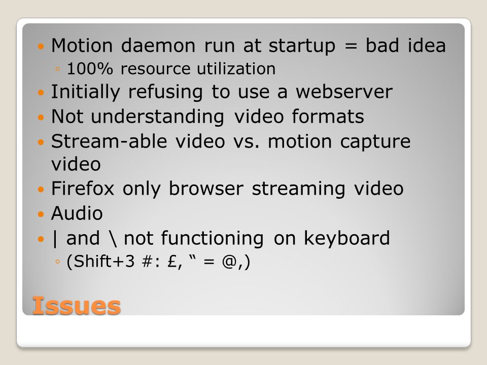 Issues Motion daemon run at startup = bad idea ◦100% resource utilization Initially refusing to use a webserver Not understanding video formats Stream-able video vs.
