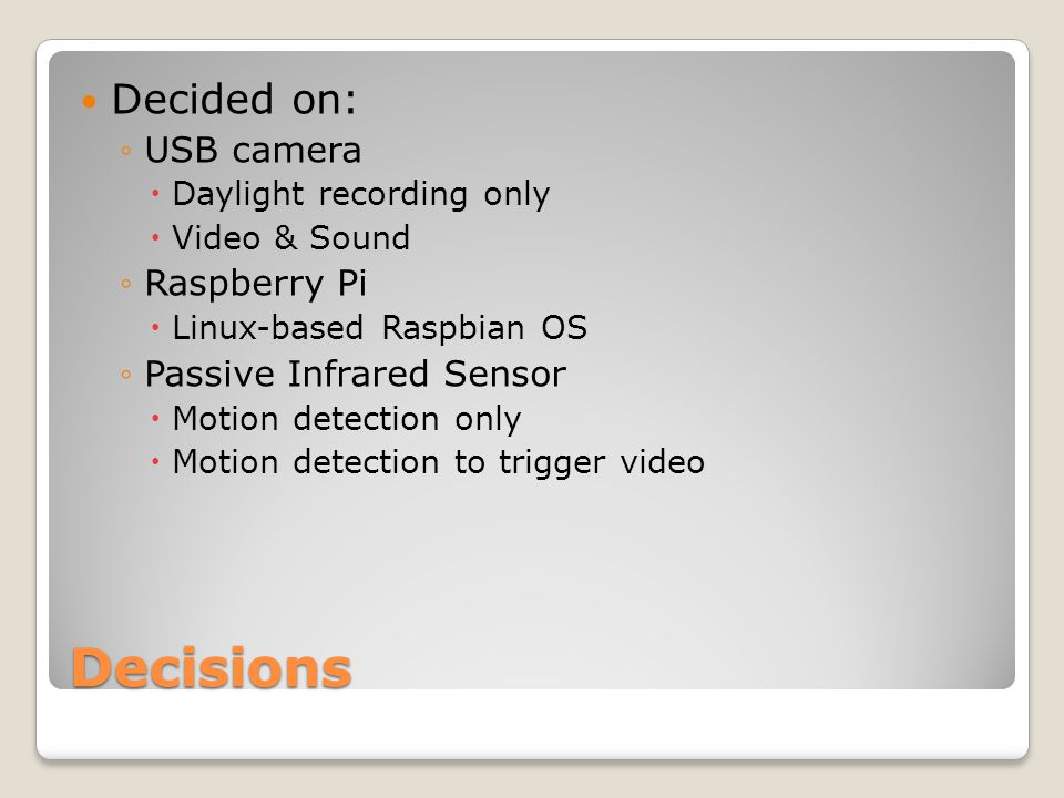 Decisions Decided on: ◦USB camera  Daylight recording only  Video & Sound ◦Raspberry Pi  Linux-based Raspbian OS ◦Passive Infrared Sensor  Motion detection only  Motion detection to trigger video
