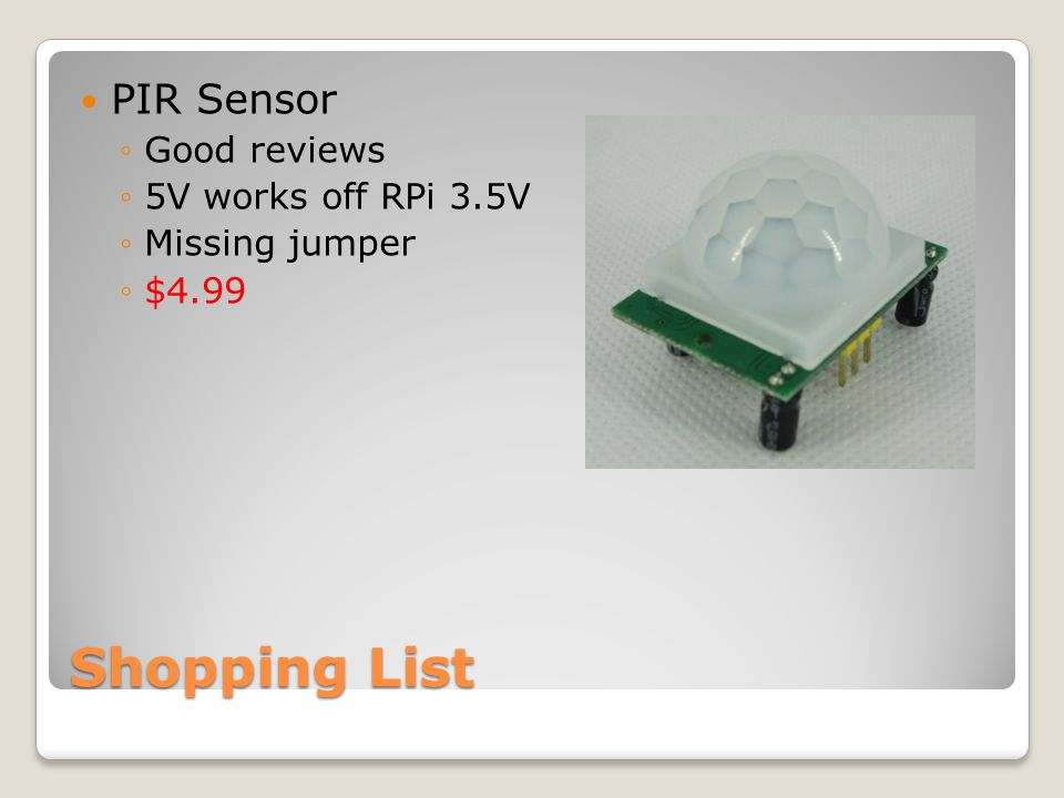 Shopping List PIR Sensor ◦Good reviews ◦5V works off RPi 3.5V ◦Missing jumper ◦$4.99