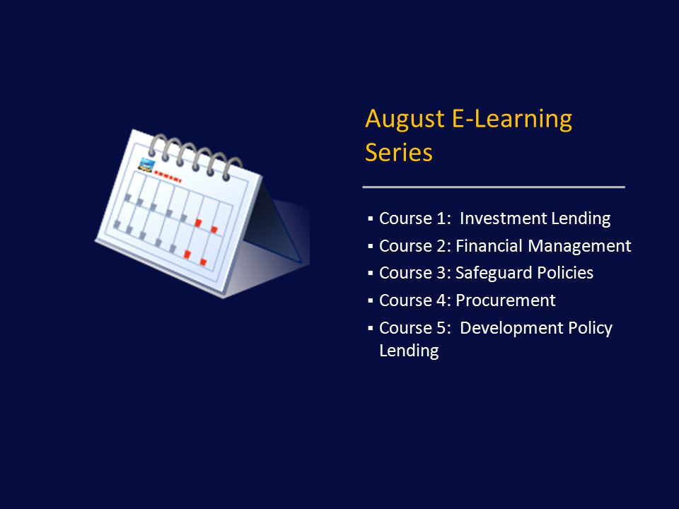 August E-Learning Series  Course 1: Investment Lending  Course 2: Financial Management  Course 3: Safeguard Policies  Course 4: Procurement  Course 5: Development Policy Lending