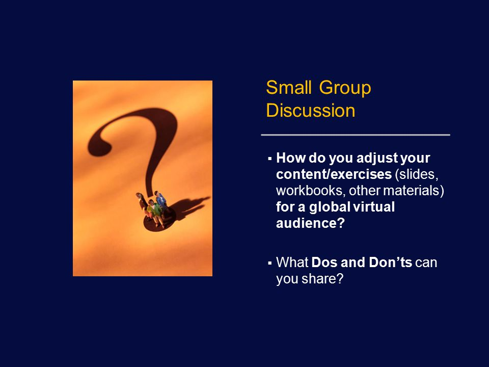Small Group Discussion  How do you adjust your content/exercises (slides, workbooks, other materials) for a global virtual audience.