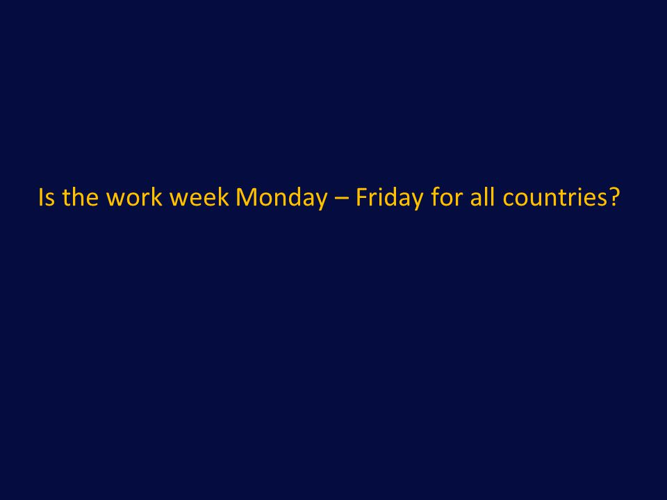 Is the work week Monday – Friday for all countries?