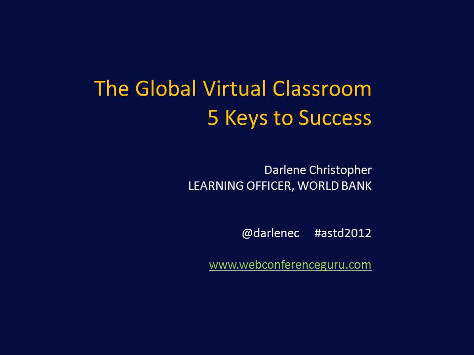 The Global Virtual Classroom 5 Keys to Success Darlene Christopher LEARNING OFFICER, WORLD BANK @darlenec #astd2012 www.webconferenceguru.com